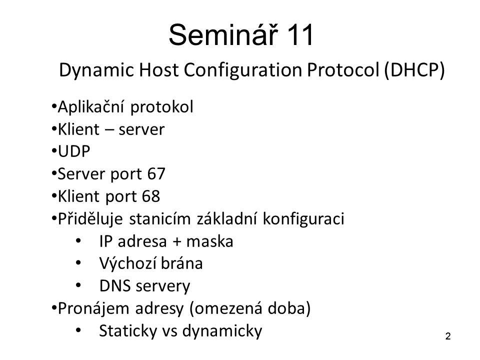 Seminář 11 Postup konfigurace DHCP klienta na Linuxu: 1.Editovat /etc/sysconfig/network-scripts/ifcfg-eth0 DEVICE=eth0 BOOTPROTO=dhcp ONBOOT=yes HWADDR=08:00:27:C8:0B:xx … (podle čísla pokustona) a spustit service network restart 2.Nebo spustit dhclient eth0 13