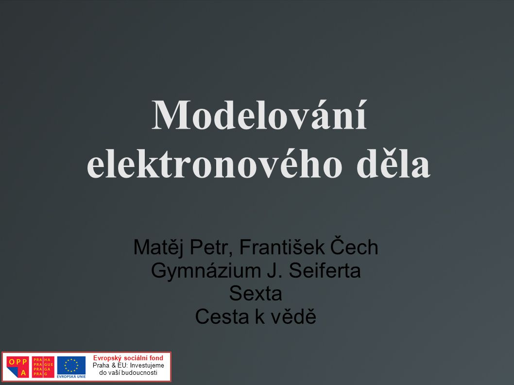Modelování elektronového děla Matěj Petr, František Čech Gymnázium J. Seiferta Sexta Cesta k vědě Evropský sociální fond Praha & EU: Investujeme do va