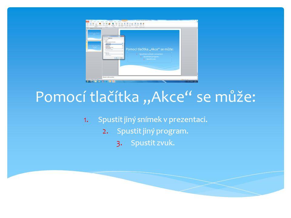 """Pomocí tlačítka """"Akce"""" se může: 1.Spustit jiný snímek v prezentaci. 2.Spustit jiný program. 3.Spustit zvuk."""