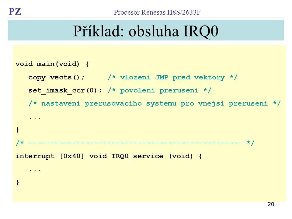 PZ Procesor Renesas H8S/2633F 20 Příklad: obsluha IRQ0 void main(void) { copy vects(); /* vlozeni JMP pred vektory */ set_imask_ccr(0); /* povoleni pr