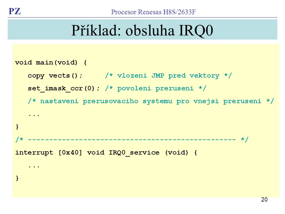 PZ Procesor Renesas H8S/2633F 20 Příklad: obsluha IRQ0 void main(void) { copy vects(); /* vlozeni JMP pred vektory */ set_imask_ccr(0); /* povoleni preruseni */ /* nastaveni prerusovaciho systemu pro vnejsi preruseni */...