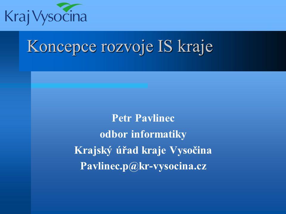 Koncepce rozvoje IS kraje Petr Pavlinec odbor informatiky Krajský úřad kraje Vysočina Pavlinec.p@kr-vysocina.cz