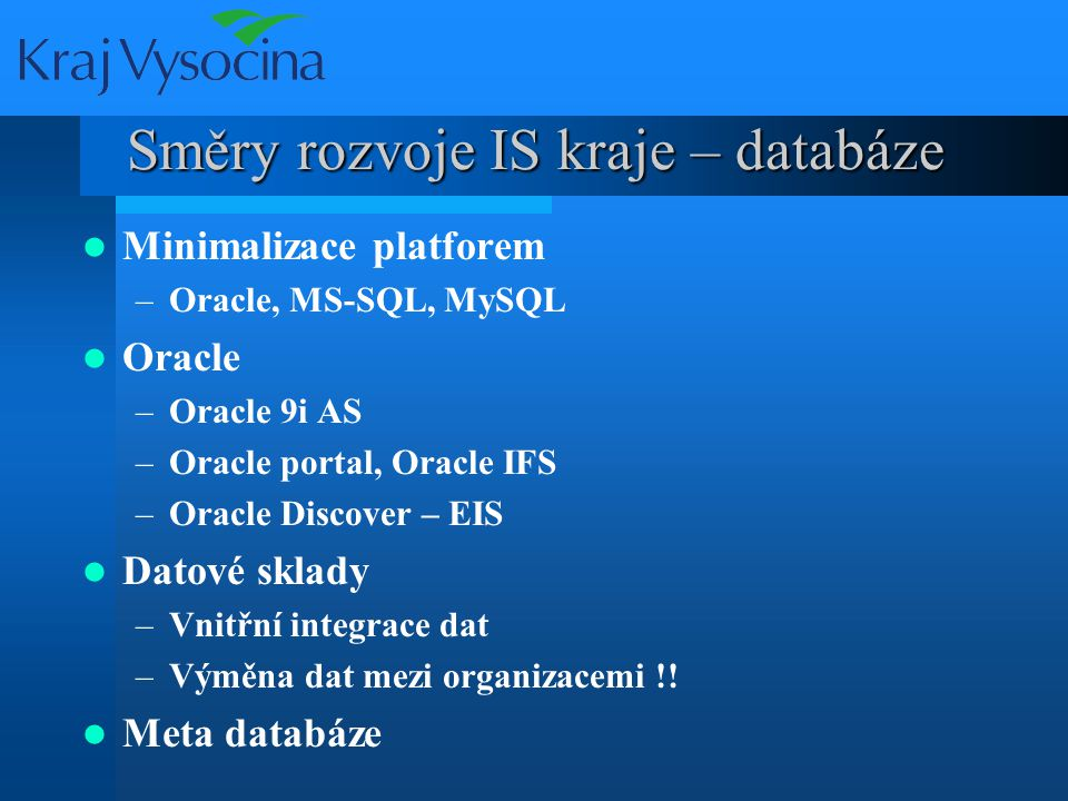 Směry rozvoje IS kraje – databáze Minimalizace platforem –Oracle, MS-SQL, MySQL Oracle –Oracle 9i AS –Oracle portal, Oracle IFS –Oracle Discover – EIS