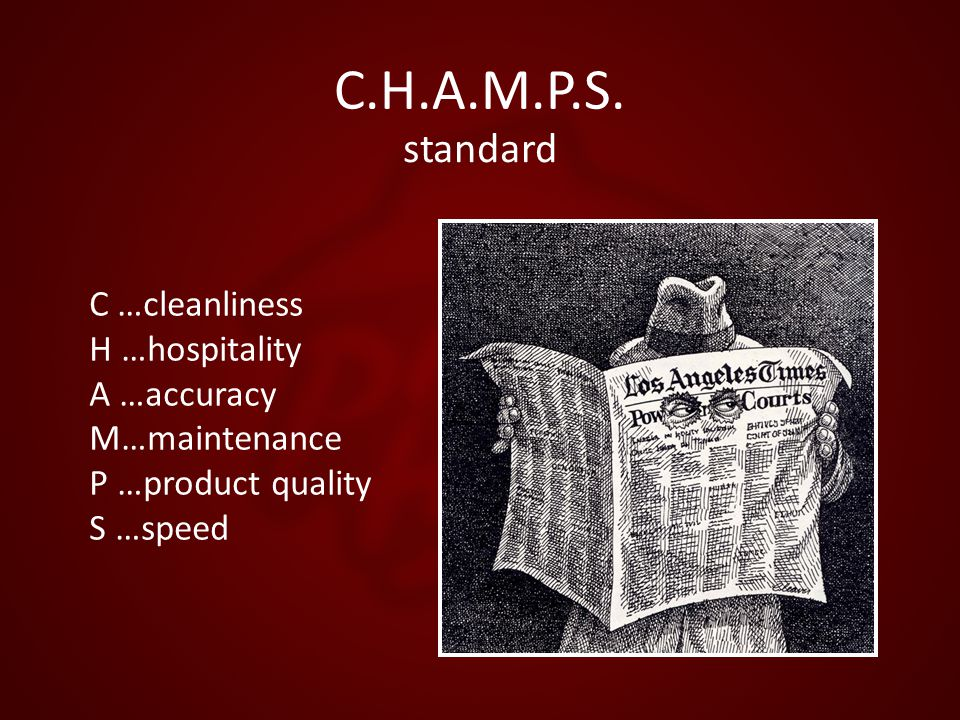 C.H.A.M.P.S. standard C …cleanliness H …hospitality A …accuracy M…maintenance P …product quality S …speed