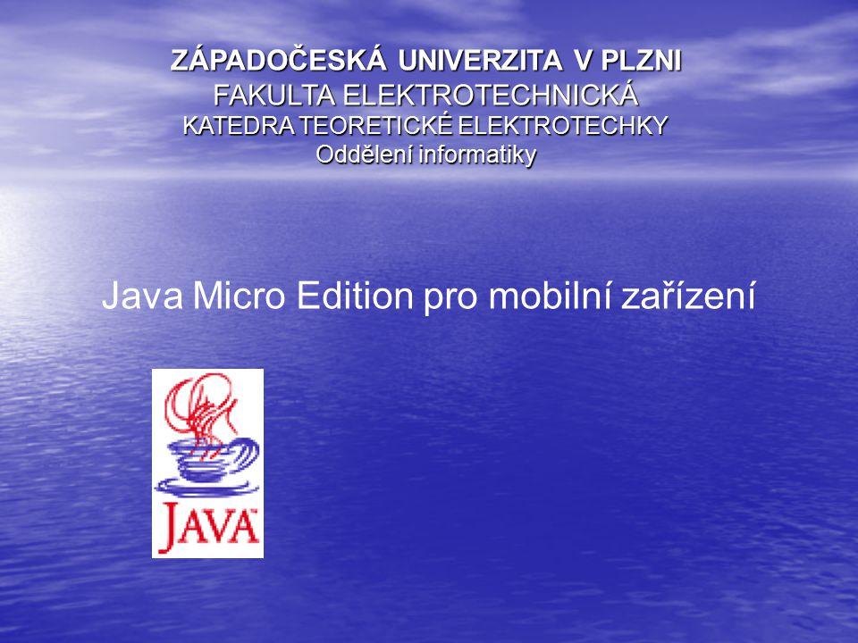 ZÁPADOČESKÁ UNIVERZITA V PLZNI FAKULTA ELEKTROTECHNICKÁ KATEDRA TEORETICKÉ ELEKTROTECHKY Oddělení informatiky Java Micro Edition pro mobilní zařízení