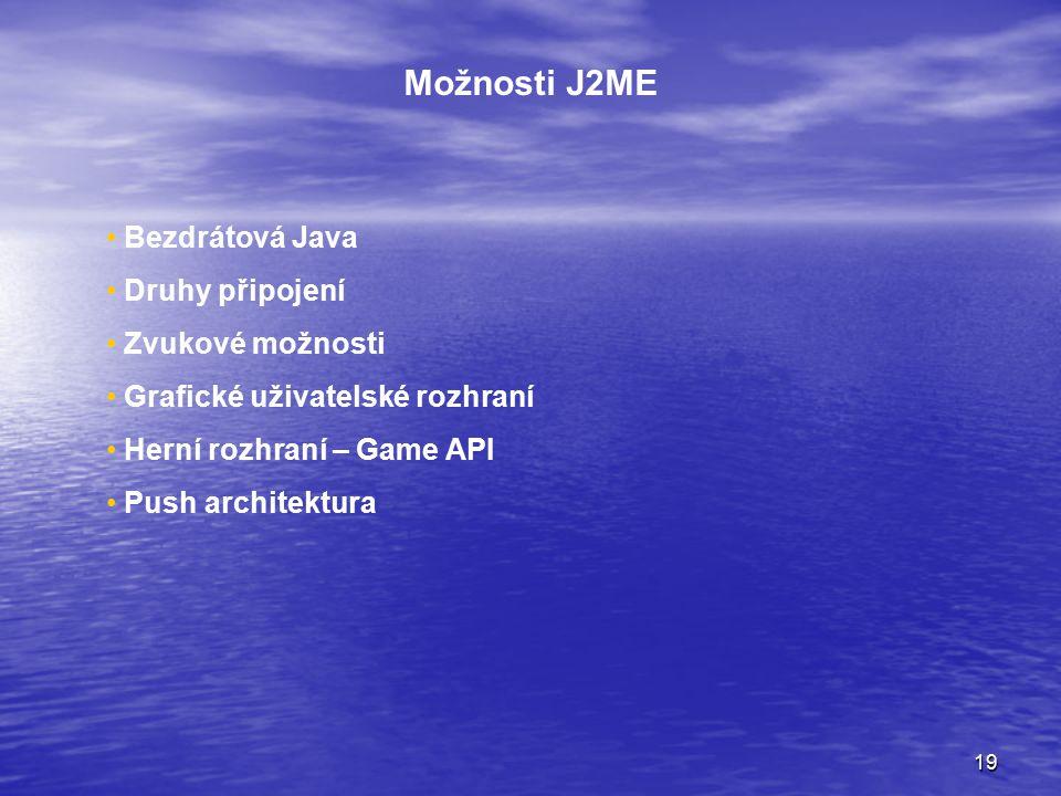 19 Možnosti J2ME Bezdrátová Java Druhy připojení Zvukové možnosti Grafické uživatelské rozhraní Herní rozhraní – Game API Push architektura