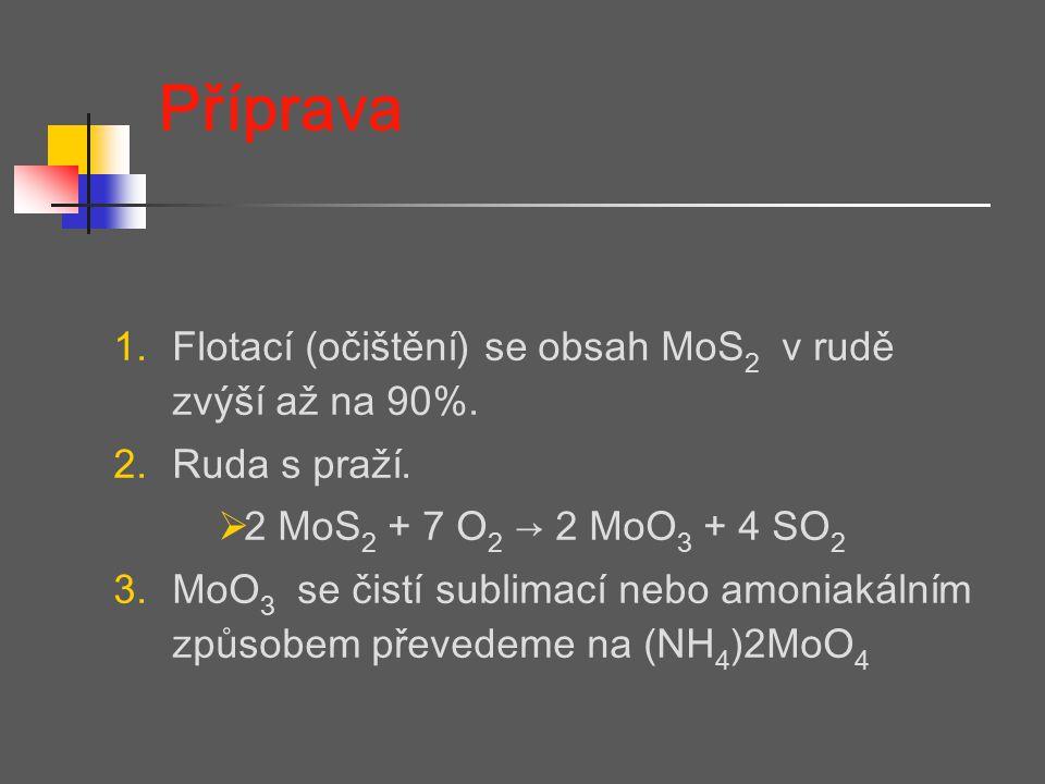 Příprava 1.Flotací (očištění) se obsah MoS 2 v rudě zvýší až na 90%. 2.Ruda s praží.  2 MoS 2 + 7 O 2 → 2 MoO 3 + 4 SO 2 3.MoO 3 se čistí sublimací n