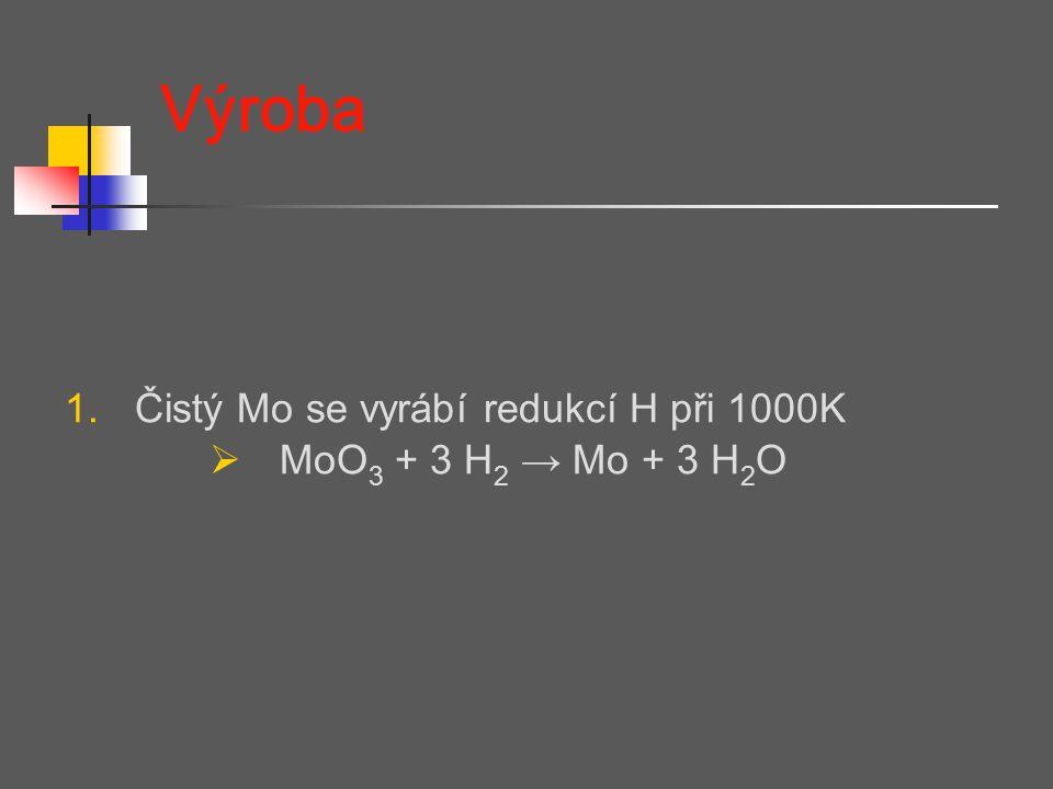 Výroba 1.Čistý Mo se vyrábí redukcí H při 1000K  MoO 3 + 3 H 2 → Mo + 3 H 2 O