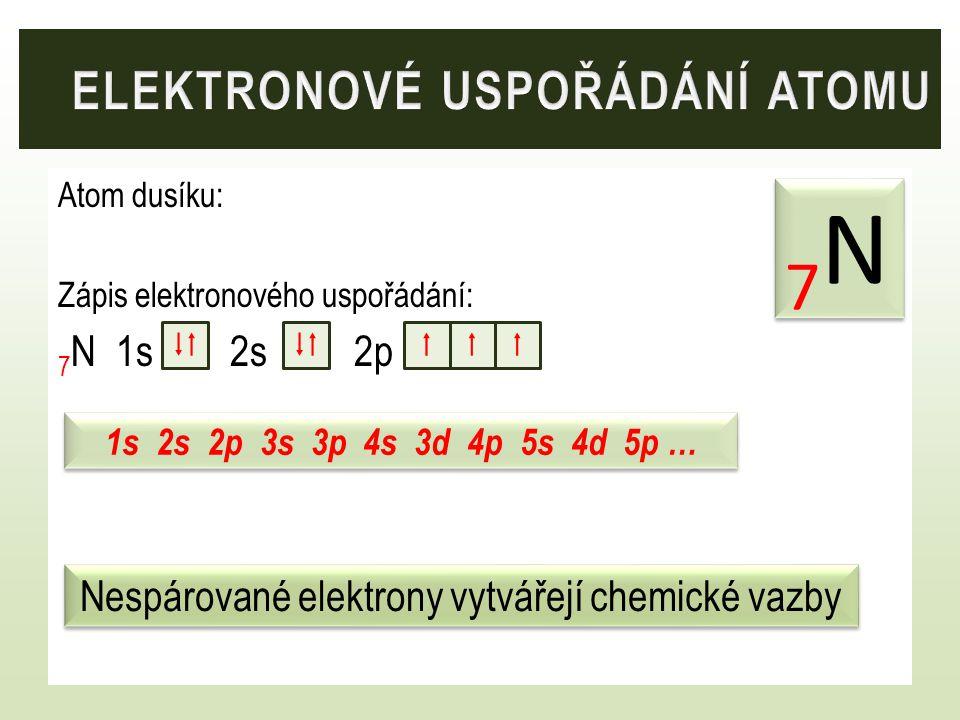 Atom dusíku: Zápis elektronového uspořádání: 7 N 1s 2s 2p 7N7N 7N7N 1s 2s 2p 3s 3p 4s 3d 4p 5s 4d 5p …   Nespárované elektrony vytvářejí chemické