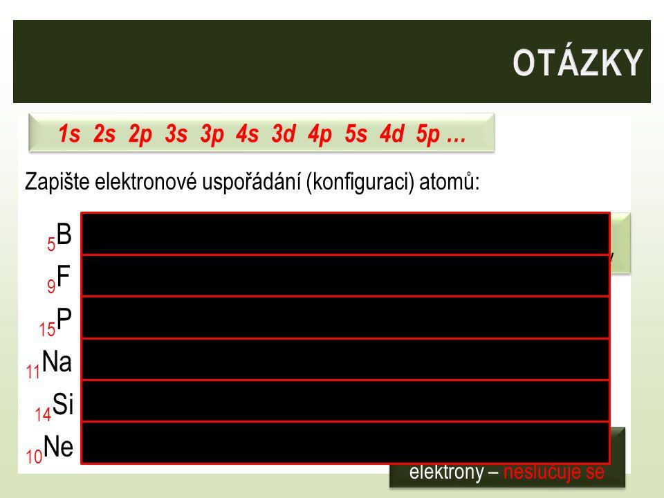 Zapište elektronové uspořádání (konfiguraci) atomů: 5 B 1s 2s 2p 9 F 1s 2s 2p 15 P 1s 2s 2p 3s 3p 11 Na 1s 2s 2p 3s 14 Si 1s 2s 2p 3s 3p 10 Ne 1s 2s 2