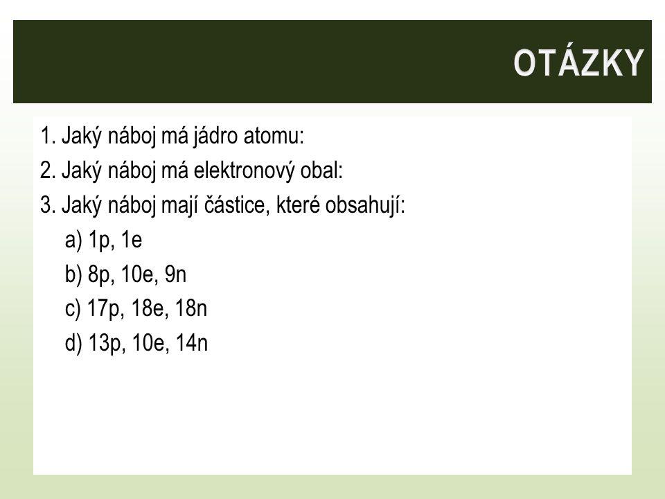 1. Jaký náboj má jádro atomu: 2. Jaký náboj má elektronový obal: 3. Jaký náboj mají částice, které obsahují: a) 1p, 1e b) 8p, 10e, 9n c) 17p, 18e, 18n