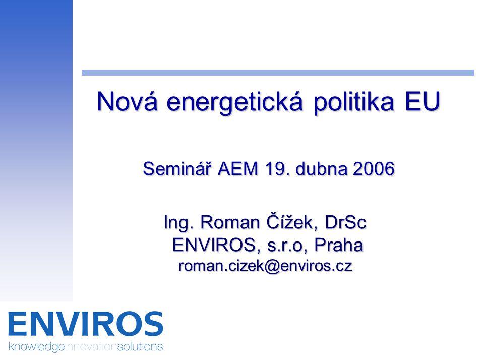 Nová energetická politika EU Seminář AEM 19. dubna 2006 Ing. Roman Čížek, DrSc ENVIROS, s.r.o, Praha roman.cizek@enviros.cz Nová energetická politika