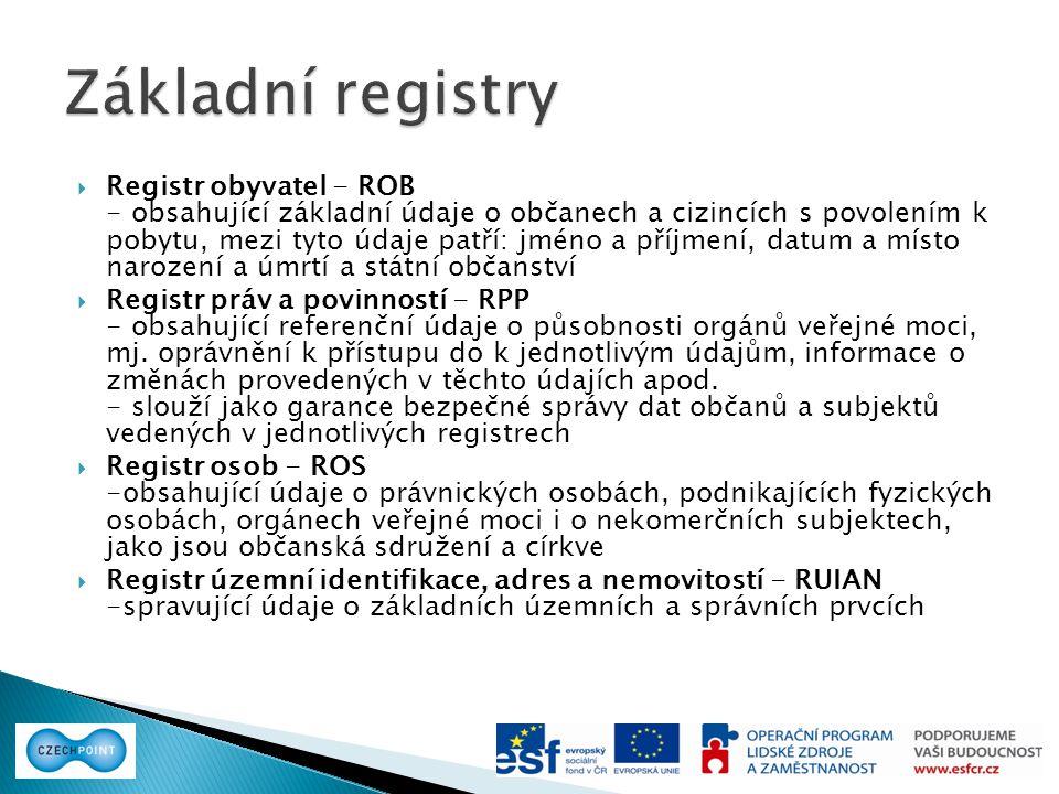  Registr obyvatel - ROB - obsahující základní údaje o občanech a cizincích s povolením k pobytu, mezi tyto údaje patří: jméno a příjmení, datum a místo narození a úmrtí a státní občanství  Registr práv a povinností - RPP - obsahující referenční údaje o působnosti orgánů veřejné moci, mj.