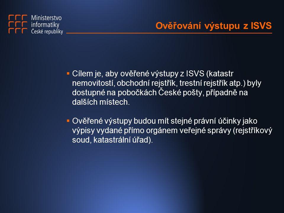Ověřování výstupu z ISVS  Cílem je, aby ověřené výstupy z ISVS (katastr nemovitostí, obchodní rejstřík, trestní rejstřík atp.) byly dostupné na pobočkách České pošty, případně na dalších místech.