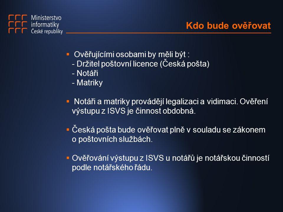 Kdo bude ověřovat  Ověřujícími osobami by měli být : - Držitel poštovní licence (Česká pošta) - Notáři - Matriky  Notáři a matriky provádějí legalizaci a vidimaci.