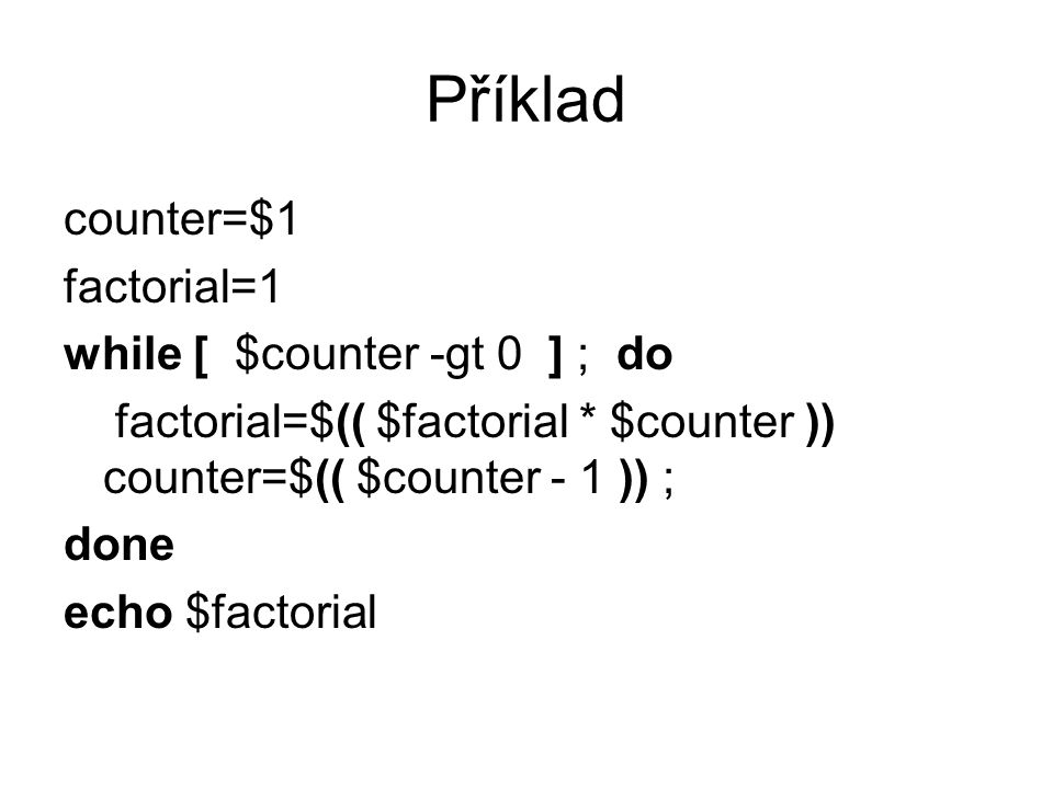 Příklad counter=$1 factorial=1 while [ $counter -gt 0 ] ; do factorial=$(( $factorial * $counter )) counter=$(( $counter - 1 )) ; done echo $factorial
