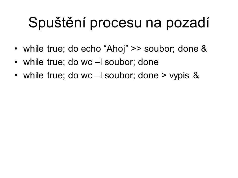 Spuštění procesu na pozadí while true; do echo Ahoj >> soubor; done & while true; do wc –l soubor; done while true; do wc –l soubor; done > vypis &