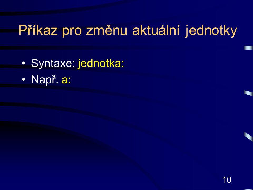 10 Příkaz pro změnu aktuální jednotky Syntaxe: jednotka: Např. a: