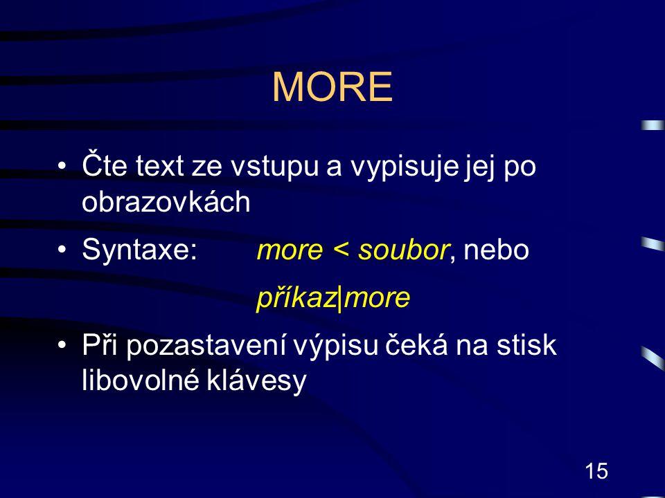 15 MORE Čte text ze vstupu a vypisuje jej po obrazovkách Syntaxe:more < soubor, nebo příkaz|more Při pozastavení výpisu čeká na stisk libovolné kláves