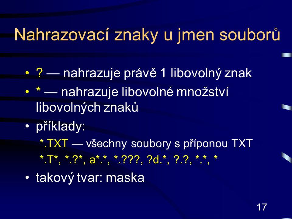17 Nahrazovací znaky u jmen souborů ? — nahrazuje právě 1 libovolný znak * — nahrazuje libovolné množství libovolných znaků příklady: *.TXT — všechny