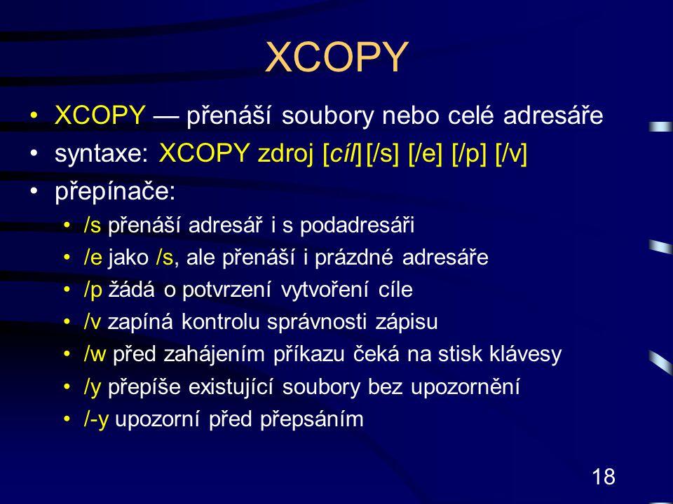 18 XCOPY XCOPY — přenáší soubory nebo celé adresáře syntaxe: XCOPY zdroj [cíl][/s] [/e] [/p] [/v] přepínače: /s přenáší adresář i s podadresáři /e jak