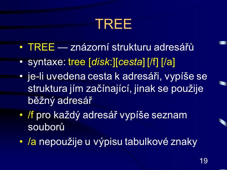 19 TREE TREE — znázorní strukturu adresářů syntaxe: tree [disk:][cesta] [/f] [/a] je-li uvedena cesta k adresáři, vypíše se struktura jím začínající,