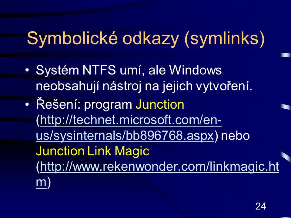 24 Symbolické odkazy (symlinks) Systém NTFS umí, ale Windows neobsahují nástroj na jejich vytvoření. Řešení: program Junction (http://technet.microsof