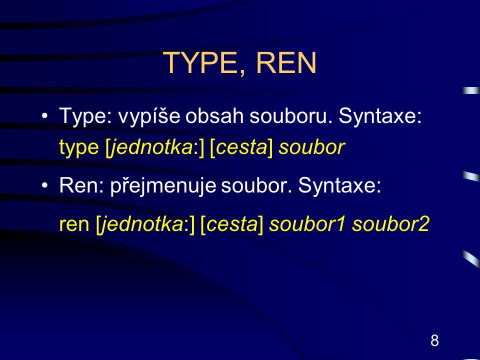 8 TYPE, REN Type: vypíše obsah souboru. Syntaxe: type [jednotka:] [cesta] soubor Ren: přejmenuje soubor. Syntaxe: ren [jednotka:] [cesta] soubor1 soub