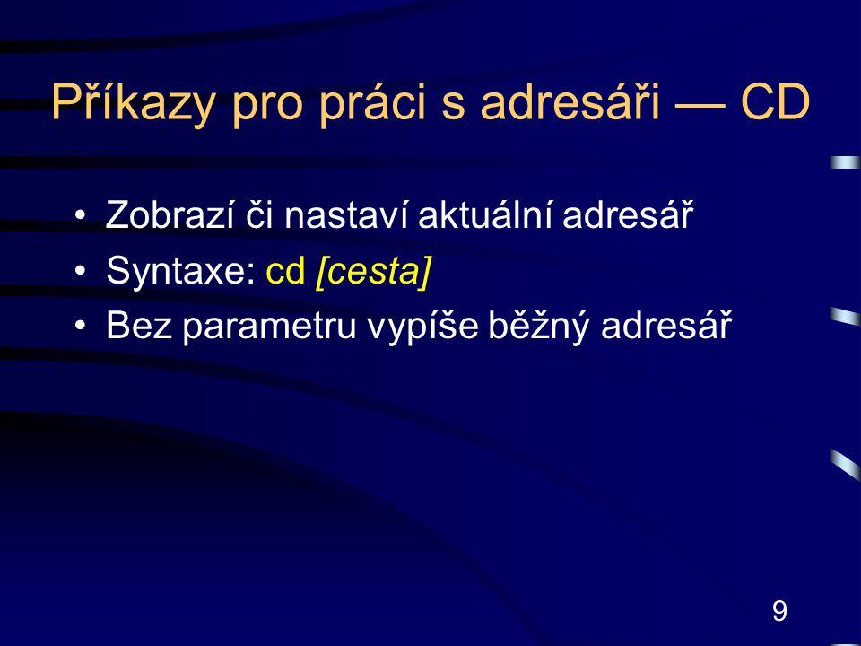 9 Příkazy pro práci s adresáři — CD Zobrazí či nastaví aktuální adresář Syntaxe: cd [cesta] Bez parametru vypíše běžný adresář