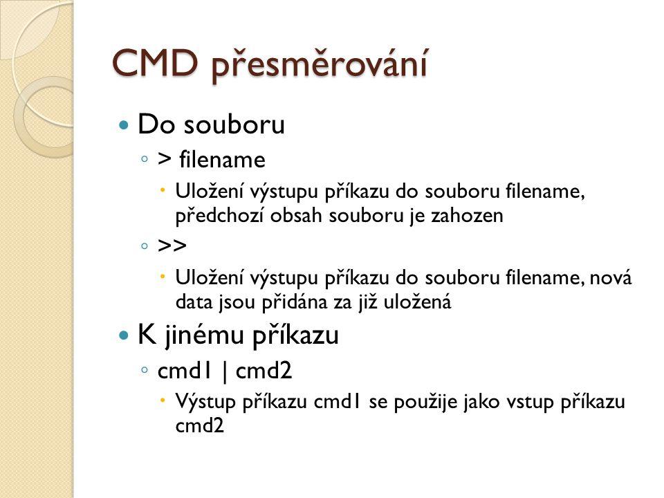 CMD přesměrování Do souboru ◦ > filename  Uložení výstupu příkazu do souboru filename, předchozí obsah souboru je zahozen ◦ >>  Uložení výstupu příkazu do souboru filename, nová data jsou přidána za již uložená K jinému příkazu ◦ cmd1 | cmd2  Výstup příkazu cmd1 se použije jako vstup příkazu cmd2