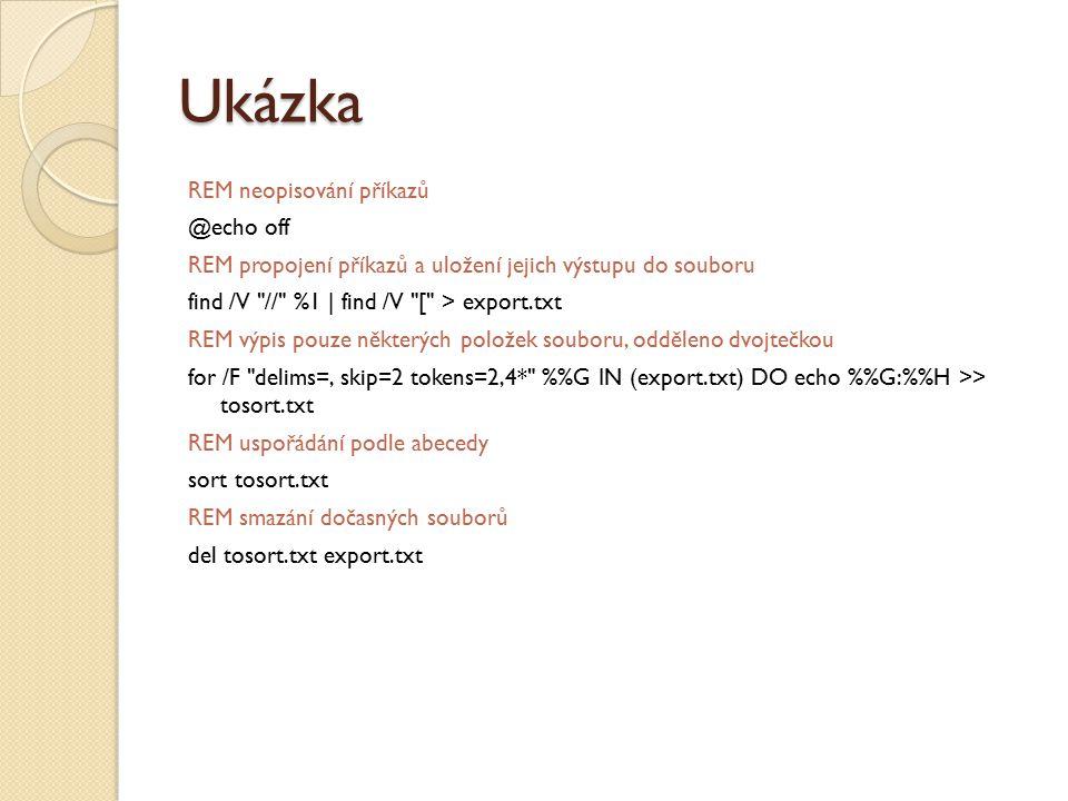 Ukázka REM neopisování příkazů @echo off REM propojení příkazů a uložení jejich výstupu do souboru find /V // %1 | find /V [ > export.txt REM výpis pouze některých položek souboru, odděleno dvojtečkou for /F delims=, skip=2 tokens=2,4* %G IN (export.txt) DO echo %G:%H >> tosort.txt REM uspořádání podle abecedy sort tosort.txt REM smazání dočasných souborů del tosort.txt export.txt