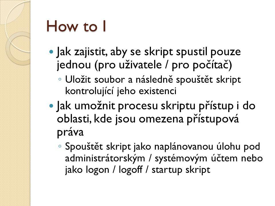 How to I Jak zajistit, aby se skript spustil pouze jednou (pro uživatele / pro počítač) ◦ Uložit soubor a následně spouštět skript kontrolující jeho existenci Jak umožnit procesu skriptu přístup i do oblasti, kde jsou omezena přístupová práva ◦ Spouštět skript jako naplánovanou úlohu pod administrátorským / systémovým účtem nebo jako logon / logoff / startup skript