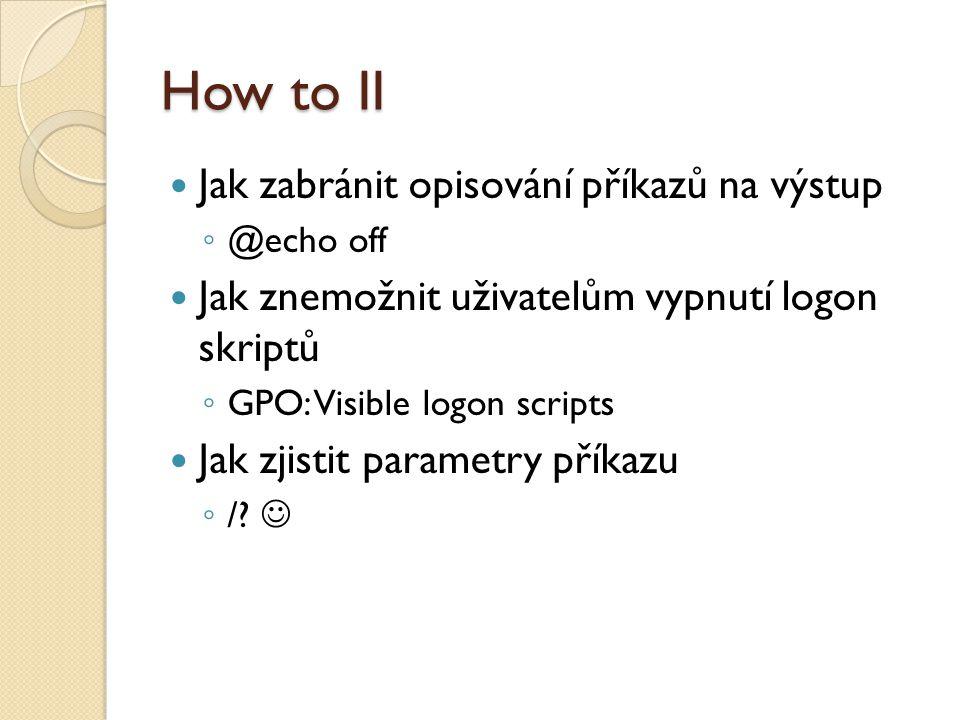 How to II Jak zabránit opisování příkazů na výstup ◦ @echo off Jak znemožnit uživatelům vypnutí logon skriptů ◦ GPO: Visible logon scripts Jak zjistit parametry příkazu ◦ /?