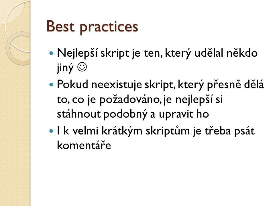 Best practices Nejlepší skript je ten, který udělal někdo jiný Pokud neexistuje skript, který přesně dělá to, co je požadováno, je nejlepší si stáhnout podobný a upravit ho I k velmi krátkým skriptům je třeba psát komentáře
