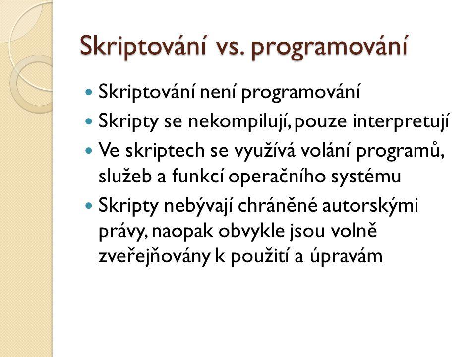 Skriptování vs. programování Skriptování není programování Skripty se nekompilují, pouze interpretují Ve skriptech se využívá volání programů, služeb