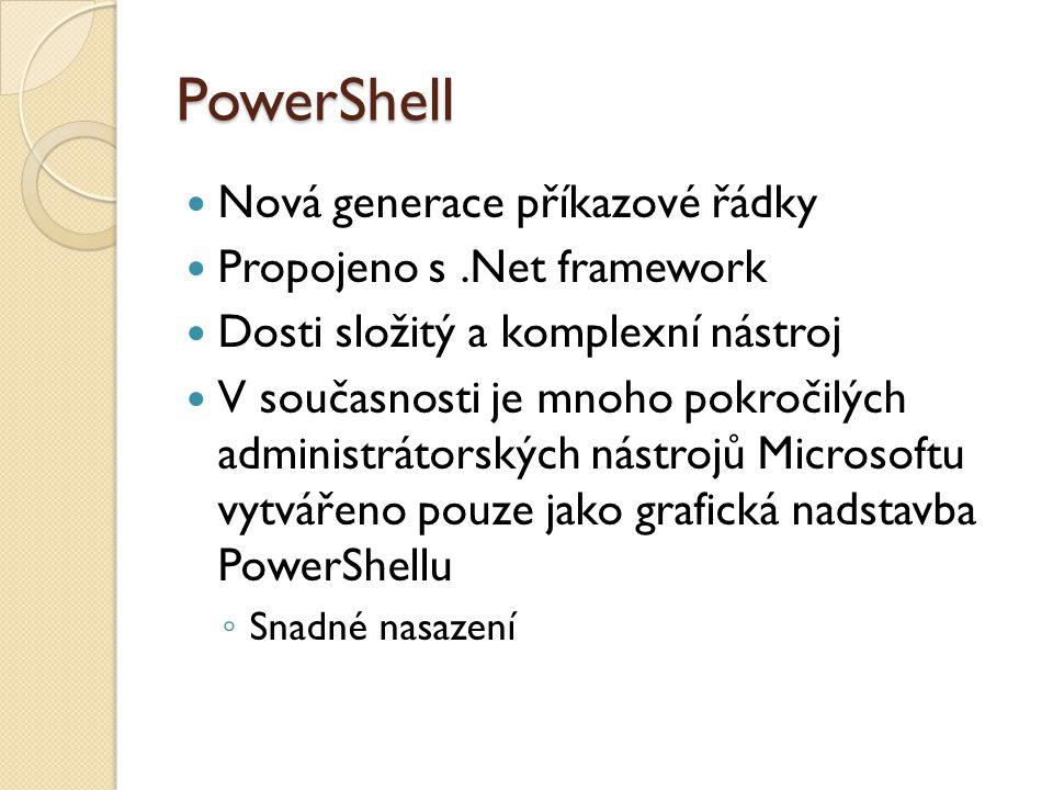 PowerShell Nová generace příkazové řádky Propojeno s.Net framework Dosti složitý a komplexní nástroj V současnosti je mnoho pokročilých administrátorských nástrojů Microsoftu vytvářeno pouze jako grafická nadstavba PowerShellu ◦ Snadné nasazení