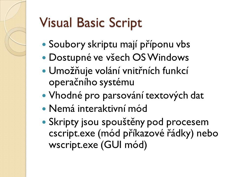Visual Basic Script Soubory skriptu mají příponu vbs Dostupné ve všech OS Windows Umožňuje volání vnitřních funkcí operačního systému Vhodné pro parsování textových dat Nemá interaktivní mód Skripty jsou spouštěny pod procesem cscript.exe (mód příkazové řádky) nebo wscript.exe (GUI mód)