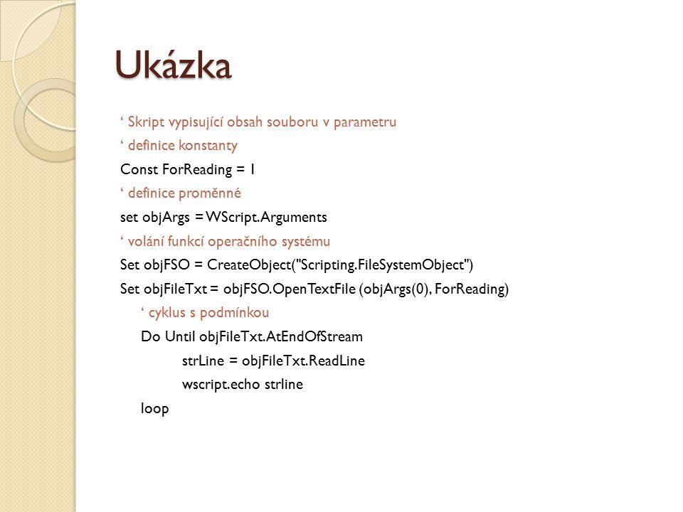 Ukázka ' Skript vypisující obsah souboru v parametru ' definice konstanty Const ForReading = 1 ' definice proměnné set objArgs = WScript.Arguments ' volání funkcí operačního systému Set objFSO = CreateObject( Scripting.FileSystemObject ) Set objFileTxt = objFSO.OpenTextFile (objArgs(0), ForReading) ' cyklus s podmínkou Do Until objFileTxt.AtEndOfStream strLine = objFileTxt.ReadLine wscript.echo strline loop