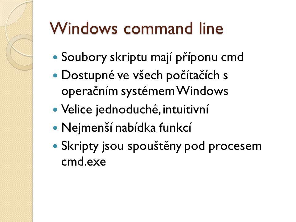 Windows command line Soubory skriptu mají příponu cmd Dostupné ve všech počítačích s operačním systémem Windows Velice jednoduché, intuitivní Nejmenší nabídka funkcí Skripty jsou spouštěny pod procesem cmd.exe