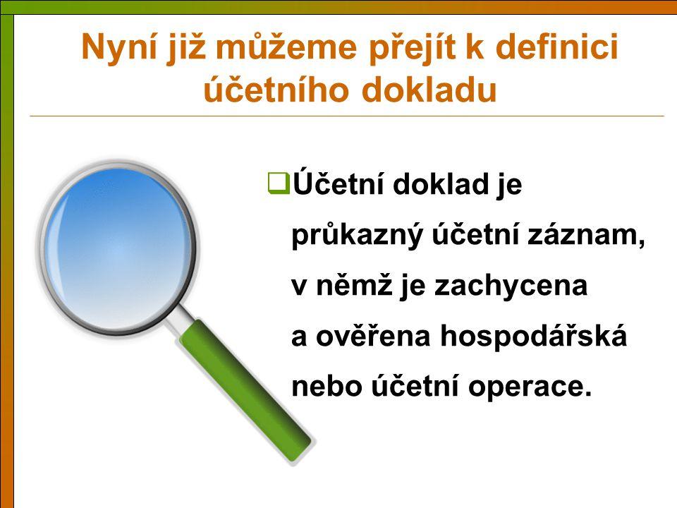 Nyní již můžeme přejít k definici účetního dokladu  Účetní doklad je průkazný účetní záznam, v němž je zachycena a ověřena hospodářská nebo účetní op