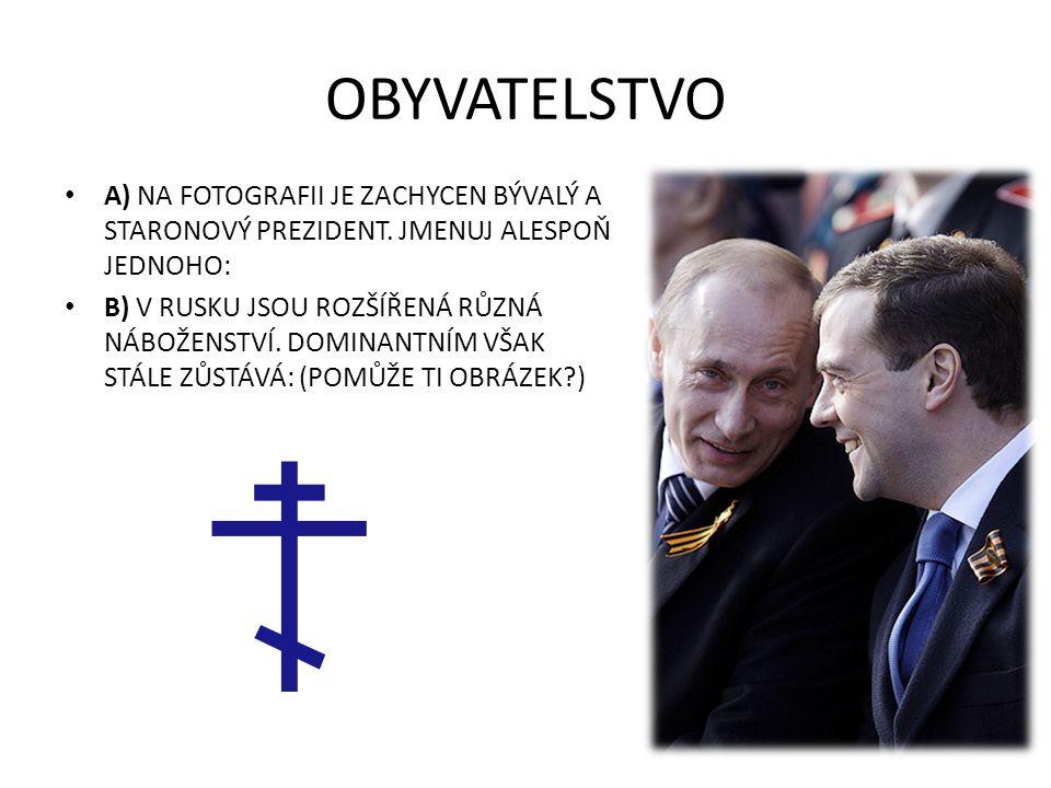 OBYVATELSTVO A) NA FOTOGRAFII JE ZACHYCEN BÝVALÝ A STARONOVÝ PREZIDENT. JMENUJ ALESPOŇ JEDNOHO: B) V RUSKU JSOU ROZŠÍŘENÁ RŮZNÁ NÁBOŽENSTVÍ. DOMINANTN