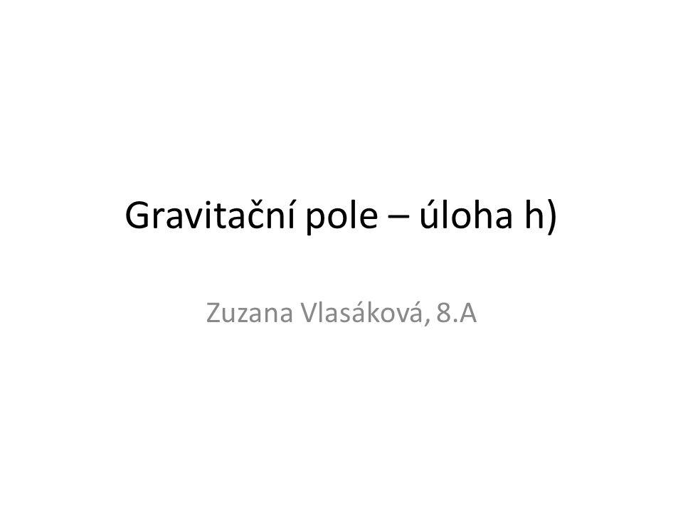 Gravitační pole – úloha h) Zuzana Vlasáková, 8.A