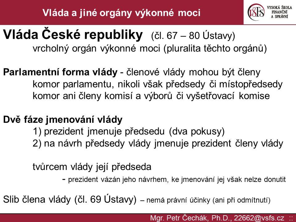 Mgr. Petr Čechák, Ph.D., 22662@vsfs.cz :: Vláda a jiné orgány výkonné moci Vláda České republiky (čl. 67 – 80 Ústavy) vrcholný orgán výkonné moci (plu