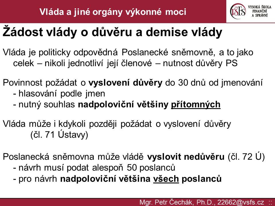 Mgr. Petr Čechák, Ph.D., 22662@vsfs.cz :: Vláda a jiné orgány výkonné moci Žádost vlády o důvěru a demise vlády Vláda je politicky odpovědná Poslaneck