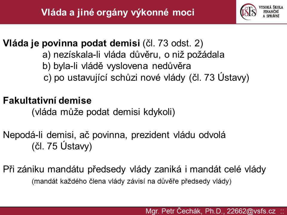 Mgr. Petr Čechák, Ph.D., 22662@vsfs.cz :: Vláda a jiné orgány výkonné moci Vláda je povinna podat demisi (čl. 73 odst. 2) a) nezískala-li vláda důvěru