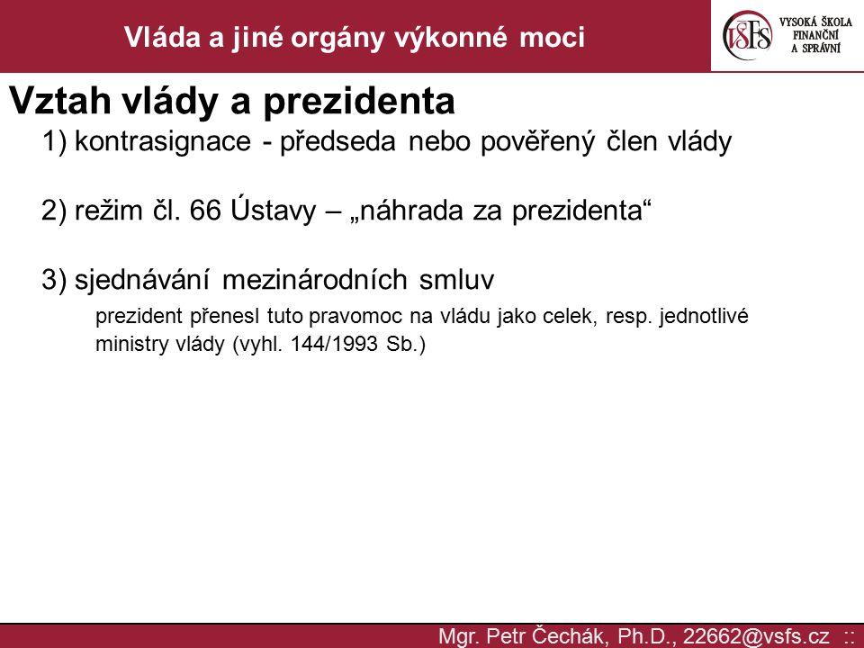 Mgr. Petr Čechák, Ph.D., 22662@vsfs.cz :: Vláda a jiné orgány výkonné moci Vztah vlády a prezidenta 1) kontrasignace - předseda nebo pověřený člen vlá