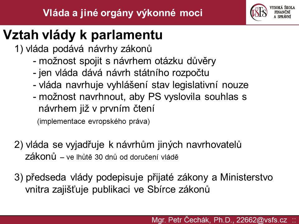 Mgr. Petr Čechák, Ph.D., 22662@vsfs.cz :: Vláda a jiné orgány výkonné moci Vztah vlády k parlamentu 1) vláda podává návrhy zákonů - možnost spojit s n