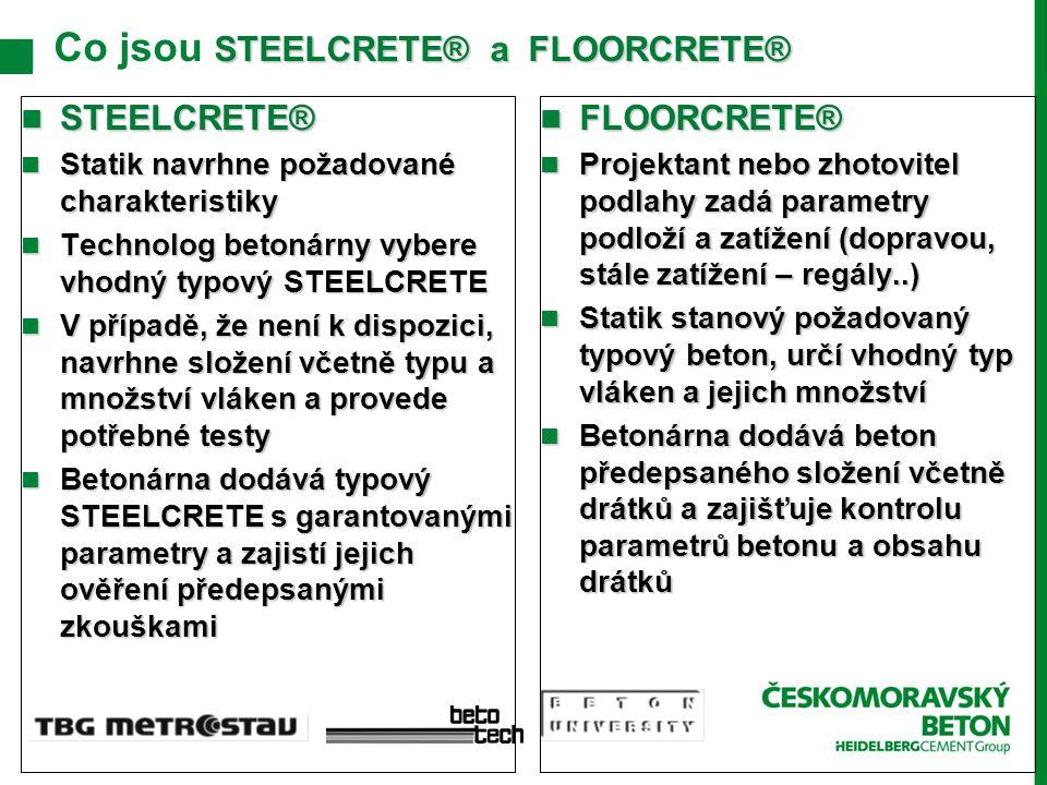 STEELCRETE® a FLOORCRETE® Co jsou STEELCRETE® a FLOORCRETE® STEELCRETE® STEELCRETE® Statik navrhne požadované charakteristiky Statik navrhne požadované charakteristiky Technolog betonárny vybere vhodný typový STEELCRETE Technolog betonárny vybere vhodný typový STEELCRETE V případě, že není k dispozici, navrhne složení včetně typu a množství vláken a provede potřebné testy V případě, že není k dispozici, navrhne složení včetně typu a množství vláken a provede potřebné testy Betonárna dodává typový STEELCRETE s garantovanými parametry a zajistí jejich ověření předepsanými zkouškami Betonárna dodává typový STEELCRETE s garantovanými parametry a zajistí jejich ověření předepsanými zkouškami FLOORCRETE® FLOORCRETE® Projektant nebo zhotovitel podlahy zadá parametry podloží a zatížení (dopravou, stále zatížení – regály..) Projektant nebo zhotovitel podlahy zadá parametry podloží a zatížení (dopravou, stále zatížení – regály..) Statik stanový požadovaný typový beton, určí vhodný typ vláken a jejich množství Statik stanový požadovaný typový beton, určí vhodný typ vláken a jejich množství Betonárna dodává beton předepsaného složení včetně drátků a zajišťuje kontrolu parametrů betonu a obsahu drátků Betonárna dodává beton předepsaného složení včetně drátků a zajišťuje kontrolu parametrů betonu a obsahu drátků