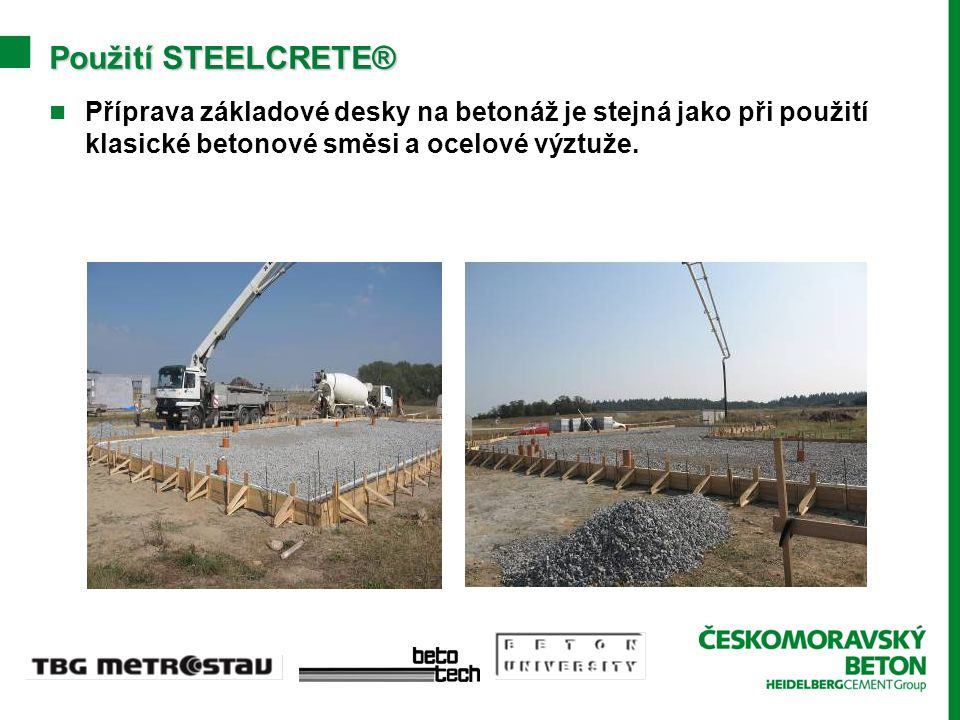 PoužitíSTEELCRETE® Použití STEELCRETE® Příprava základové desky na betonáž je stejná jako při použití klasické betonové směsi a ocelové výztuže.