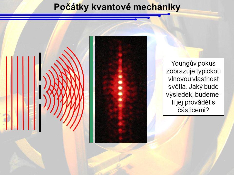 Počátky kvantové mechaniky Youngův pokus zobrazuje typickou vlnovou vlastnost světla. Jaký bude výsledek, budeme- li jej provádět s částicemi?